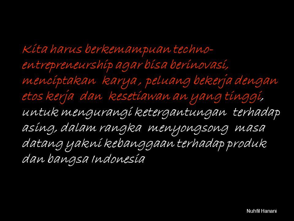 Nuhfil Hanani Kita harus berkemampuan techno- entrepreneurship agar bisa berinovasi, menciptakan karya, peluang bekerja dengan etos kerja dan kesetiawan an yang tinggi, untuk mengurangi ketergantungan terhadap asing, dalam rangka menyongsong masa datang yakni kebanggaan terhadap produk dan bangsa Indonesia