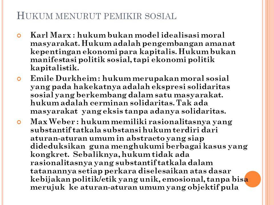 H UKUM MENURUT PEMIKIR SOSIAL Karl Marx : hukum bukan model idealisasi moral masyarakat. Hukum adalah pengembangan amanat kepentingan ekonomi para kap