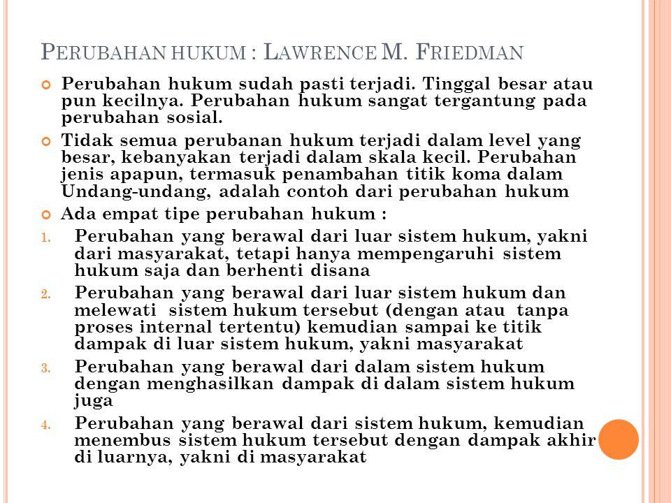 P ERUBAHAN HUKUM : L AWRENCE M. F RIEDMAN Perubahan hukum sudah pasti terjadi. Tinggal besar atau pun kecilnya. Perubahan hukum sangat tergantung pada