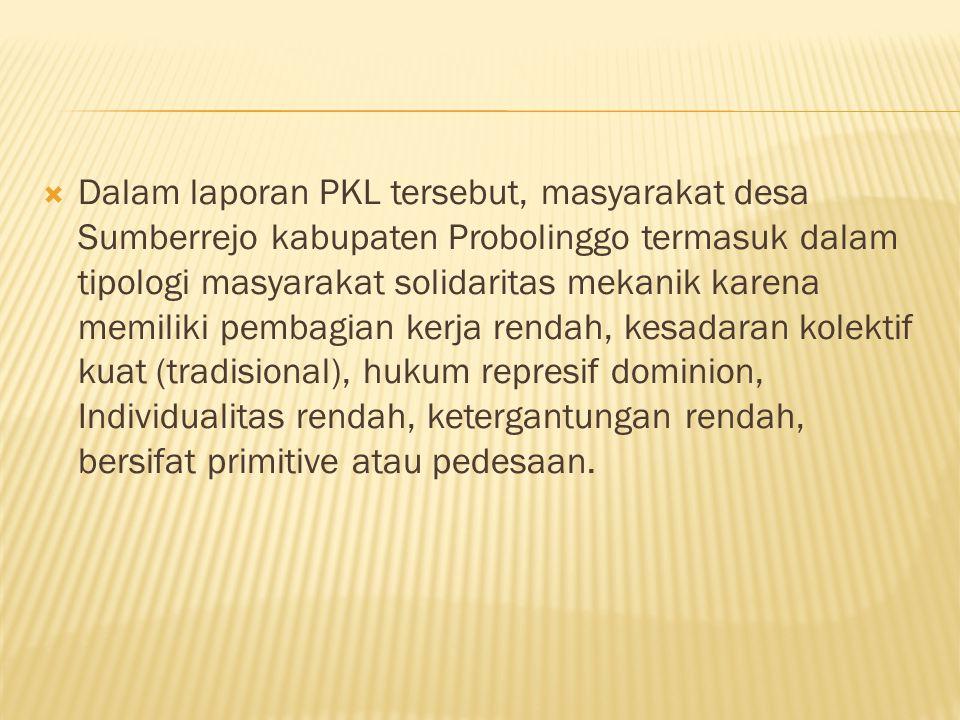  Dalam laporan PKL tersebut, masyarakat desa Sumberrejo kabupaten Probolinggo termasuk dalam tipologi masyarakat solidaritas mekanik karena memiliki pembagian kerja rendah, kesadaran kolektif kuat (tradisional), hukum represif dominion, Individualitas rendah, ketergantungan rendah, bersifat primitive atau pedesaan.