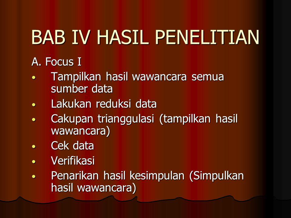 BAB IV HASIL PENELITIAN A. Focus I Tampilkan hasil wawancara semua sumber data Tampilkan hasil wawancara semua sumber data Lakukan reduksi data Lakuka