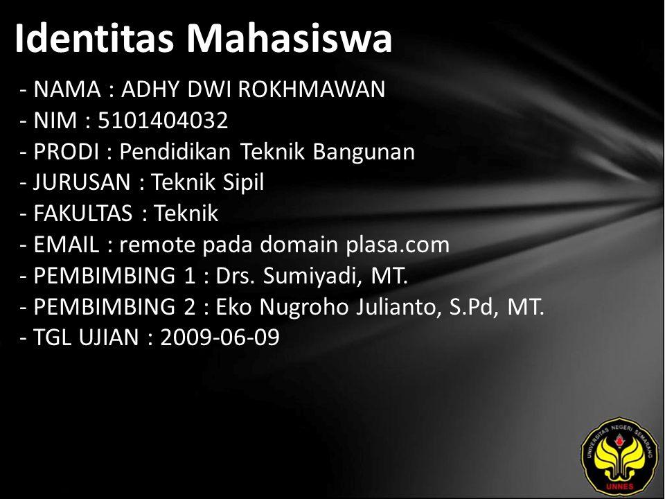 Identitas Mahasiswa - NAMA : ADHY DWI ROKHMAWAN - NIM : 5101404032 - PRODI : Pendidikan Teknik Bangunan - JURUSAN : Teknik Sipil - FAKULTAS : Teknik - EMAIL : remote pada domain plasa.com - PEMBIMBING 1 : Drs.
