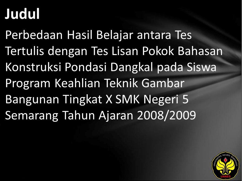 Judul Perbedaan Hasil Belajar antara Tes Tertulis dengan Tes Lisan Pokok Bahasan Konstruksi Pondasi Dangkal pada Siswa Program Keahlian Teknik Gambar Bangunan Tingkat X SMK Negeri 5 Semarang Tahun Ajaran 2008/2009