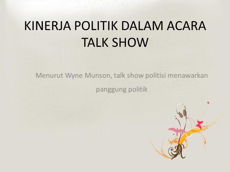 KINERJA POLITIK DALAM ACARA TALK SHOW Menurut Wyne Munson, talk show politisi menawarkan panggung politik