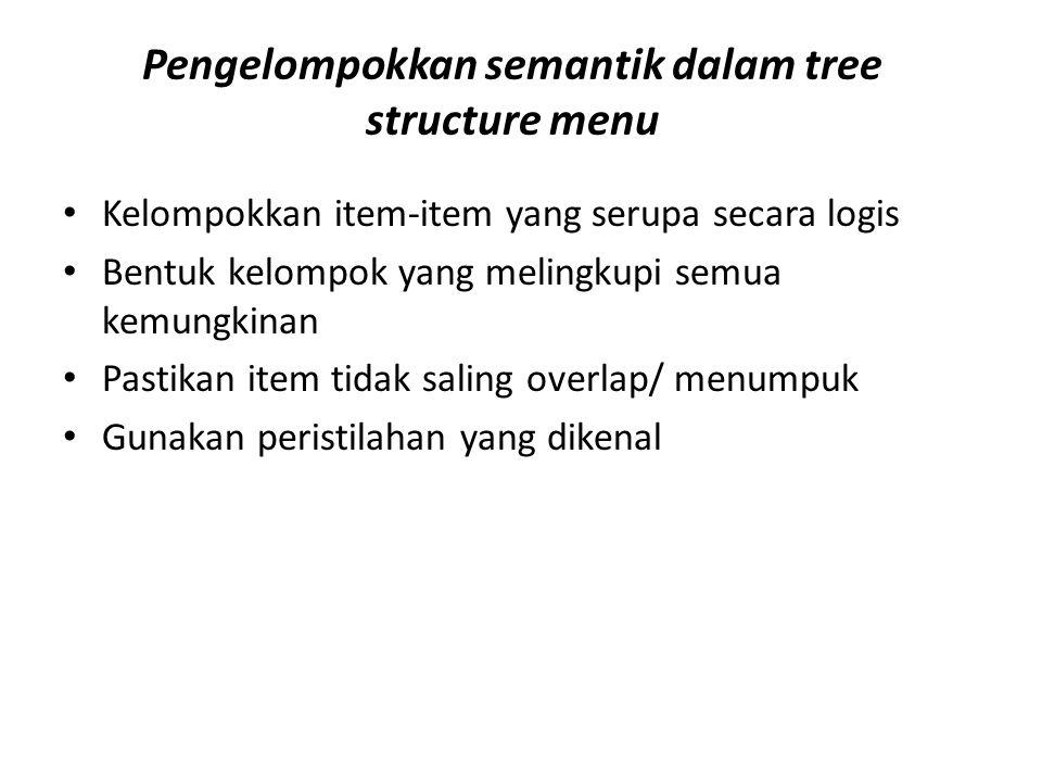 Pengelompokkan semantik dalam tree structure menu Kelompokkan item-item yang serupa secara logis Bentuk kelompok yang melingkupi semua kemungkinan Pastikan item tidak saling overlap/ menumpuk Gunakan peristilahan yang dikenal