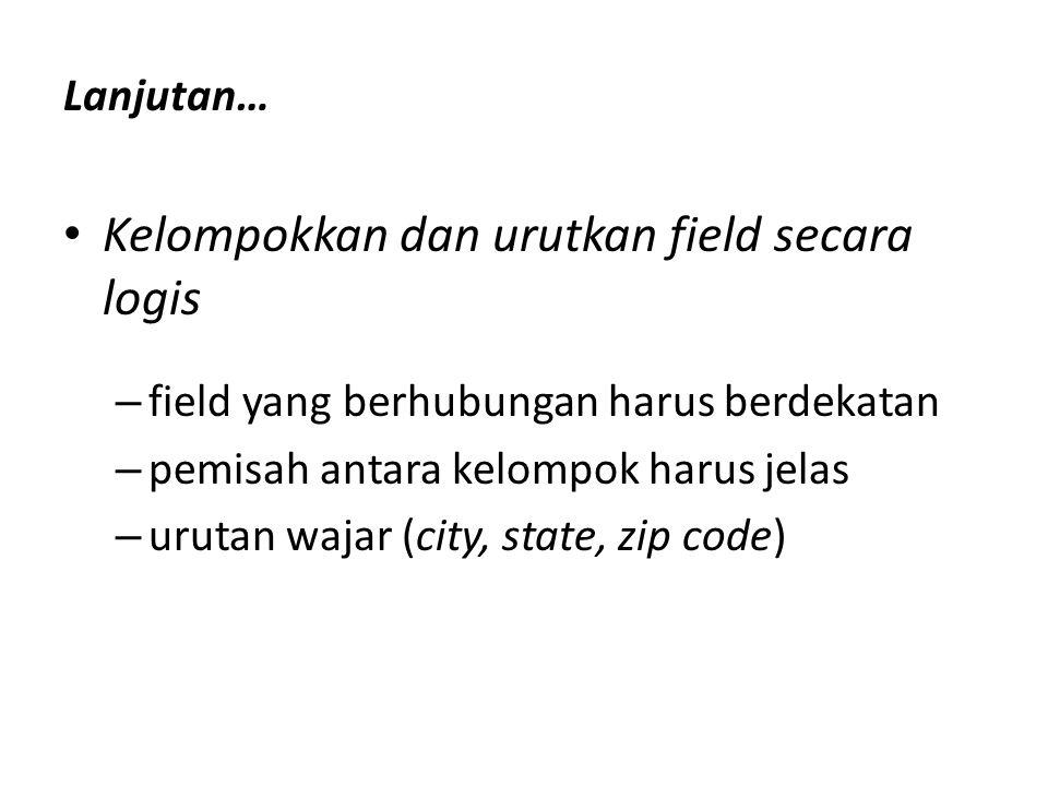 Lanjutan… Kelompokkan dan urutkan field secara logis – field yang berhubungan harus berdekatan – pemisah antara kelompok harus jelas – urutan wajar (city, state, zip code)
