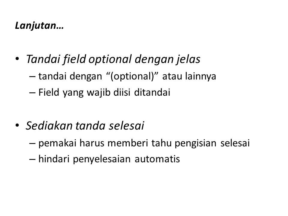 Lanjutan… Tandai field optional dengan jelas – tandai dengan (optional) atau lainnya – Field yang wajib diisi ditandai Sediakan tanda selesai – pemakai harus memberi tahu pengisian selesai – hindari penyelesaian automatis
