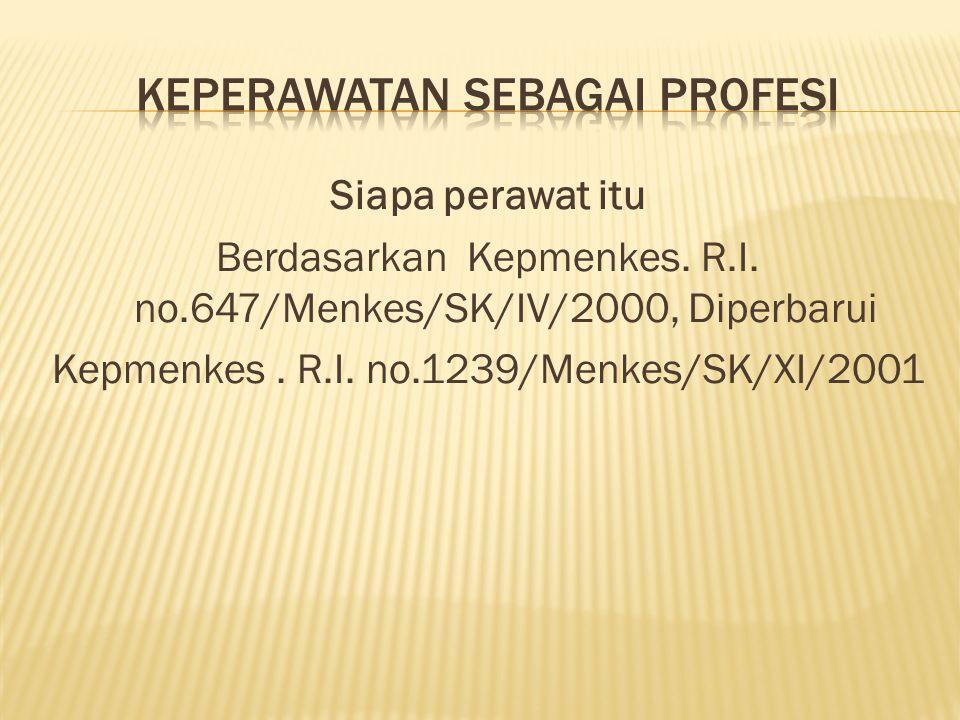 Siapa perawat itu Berdasarkan Kepmenkes. R.I. no.647/Menkes/SK/IV/2000, Diperbarui Kepmenkes. R.I. no.1239/Menkes/SK/XI/2001