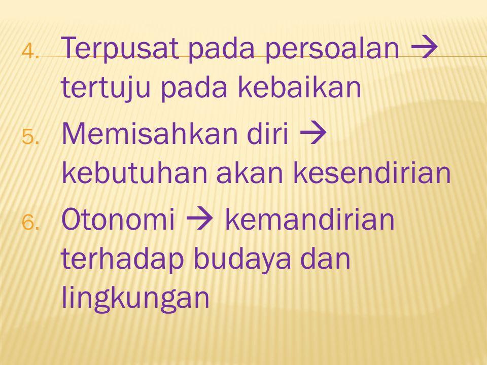 4. Terpusat pada persoalan  tertuju pada kebaikan 5. Memisahkan diri  kebutuhan akan kesendirian 6. Otonomi  kemandirian terhadap budaya dan lingku