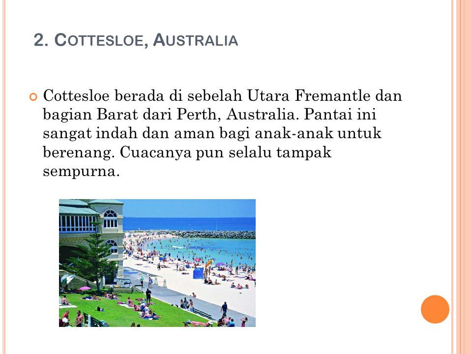 2. C OTTESLOE, A USTRALIA Cottesloe berada di sebelah Utara Fremantle dan bagian Barat dari Perth, Australia. Pantai ini sangat indah dan aman bagi an