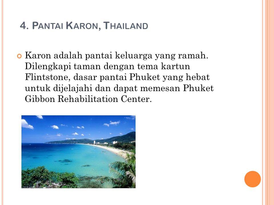 4. P ANTAI K ARON, T HAILAND Karon adalah pantai keluarga yang ramah. Dilengkapi taman dengan tema kartun Flintstone, dasar pantai Phuket yang hebat u