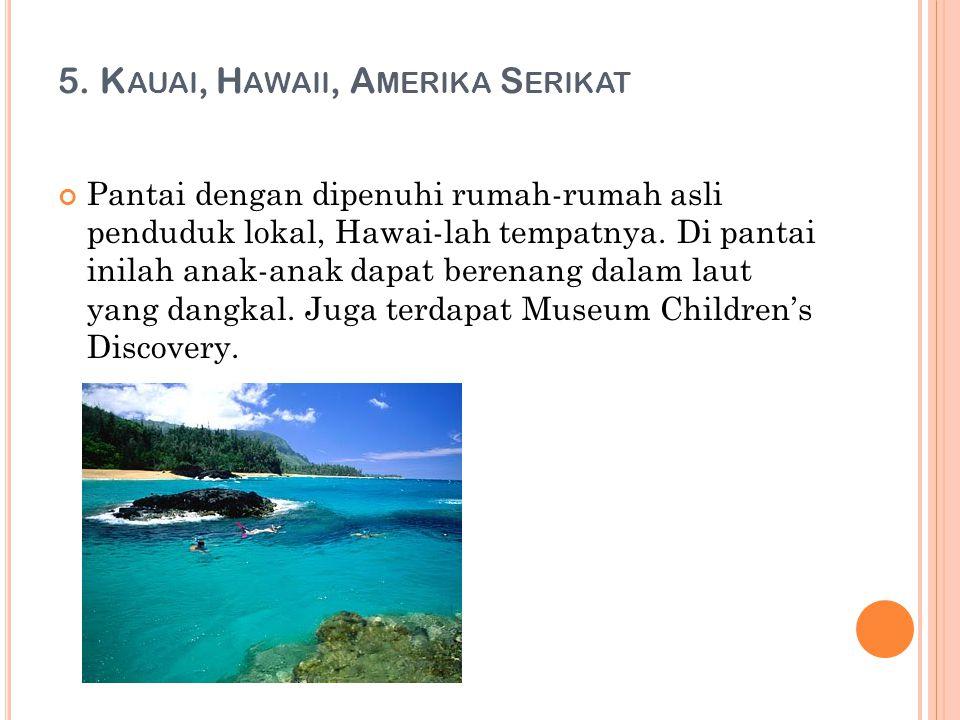 5. K AUAI, H AWAII, A MERIKA S ERIKAT Pantai dengan dipenuhi rumah-rumah asli penduduk lokal, Hawai-lah tempatnya. Di pantai inilah anak-anak dapat be
