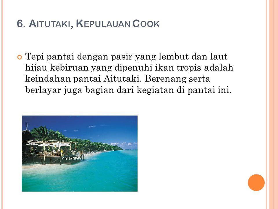 6. A ITUTAKI, K EPULAUAN C OOK Tepi pantai dengan pasir yang lembut dan laut hijau kebiruan yang dipenuhi ikan tropis adalah keindahan pantai Aitutaki