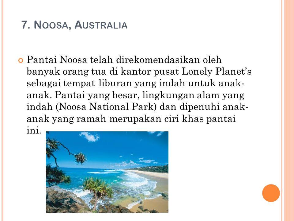 7. N OOSA, A USTRALIA Pantai Noosa telah direkomendasikan oleh banyak orang tua di kantor pusat Lonely Planet's sebagai tempat liburan yang indah untu