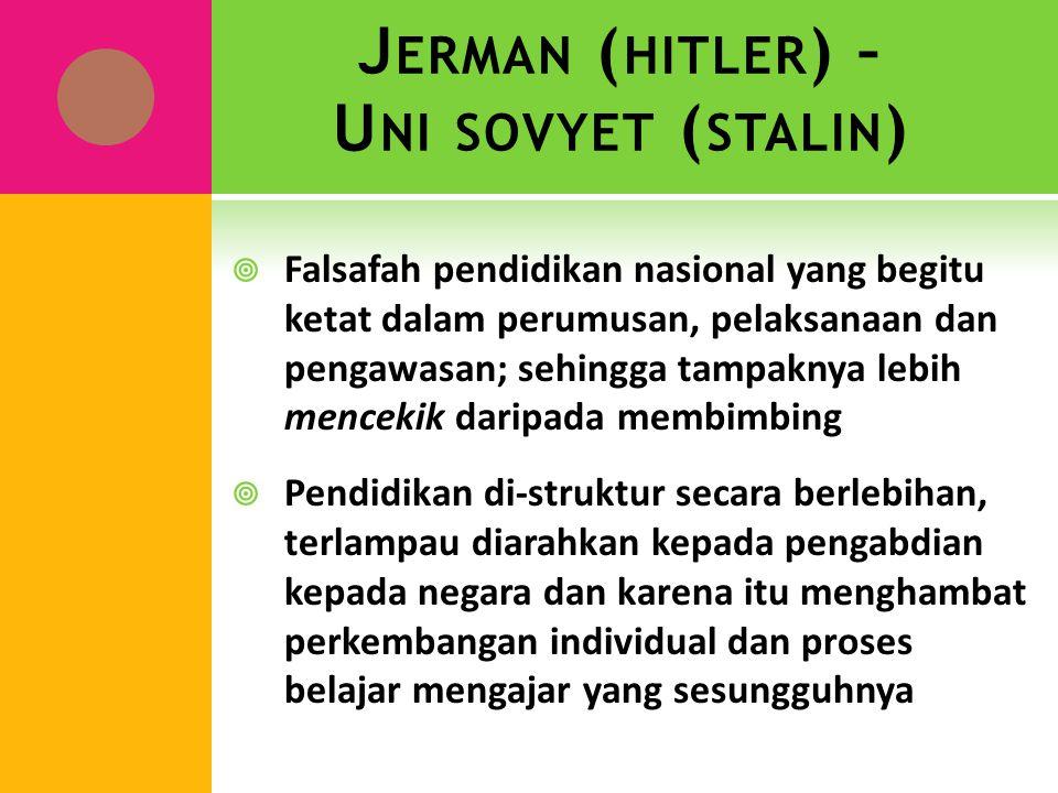 J ERMAN ( HITLER ) – U NI SOVYET ( STALIN )  Falsafah pendidikan nasional yang begitu ketat dalam perumusan, pelaksanaan dan pengawasan; sehingga tam