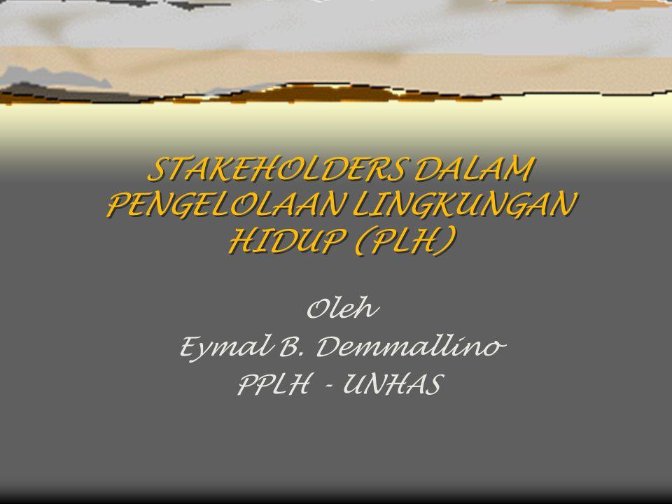 STAKEHOLDERS DALAM PENGELOLAAN LINGKUNGAN HIDUP (PLH) Oleh Eymal B. Demmallino PPLH - UNHAS