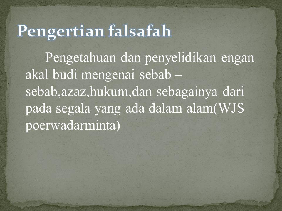 Pengetahuan dan penyelidikan engan akal budi mengenai sebab – sebab,azaz,hukum,dan sebagainya dari pada segala yang ada dalam alam(WJS poerwadarminta)