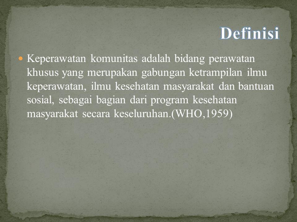 Keperawatan komunitas adalah bidang perawatan khusus yang merupakan gabungan ketrampilan ilmu keperawatan, ilmu kesehatan masyarakat dan bantuan sosial, sebagai bagian dari program kesehatan masyarakat secara keseluruhan.(WHO,1959)