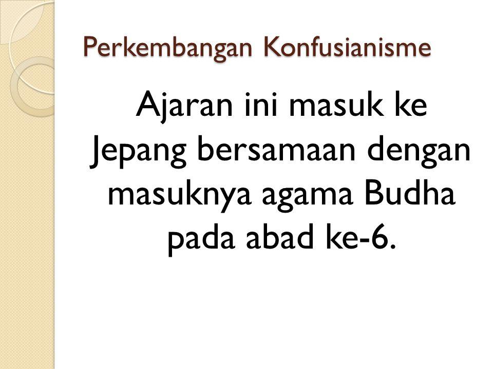 Perkembangan Konfusianisme Ajaran ini masuk ke Jepang bersamaan dengan masuknya agama Budha pada abad ke-6.
