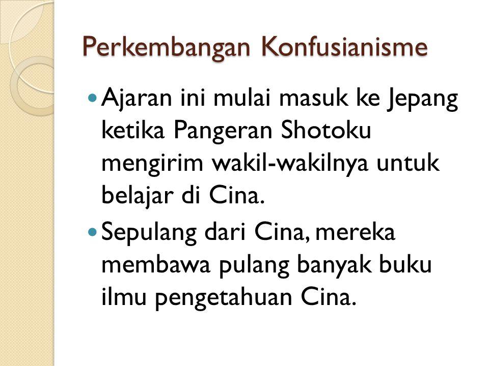 Perkembangan Konfusianisme Ajaran ini mulai masuk ke Jepang ketika Pangeran Shotoku mengirim wakil-wakilnya untuk belajar di Cina. Sepulang dari Cina,