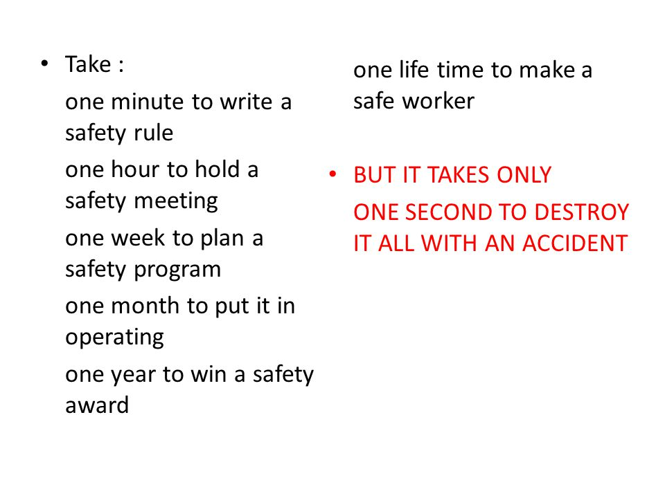 Take : one minute to write a safety rule one hour to hold a safety meeting one week to plan a safety program one month to put it in operating one year to win a safety award one life time to make a safe worker BUT IT TAKES ONLY ONE SECOND TO DESTROY IT ALL WITH AN ACCIDENT