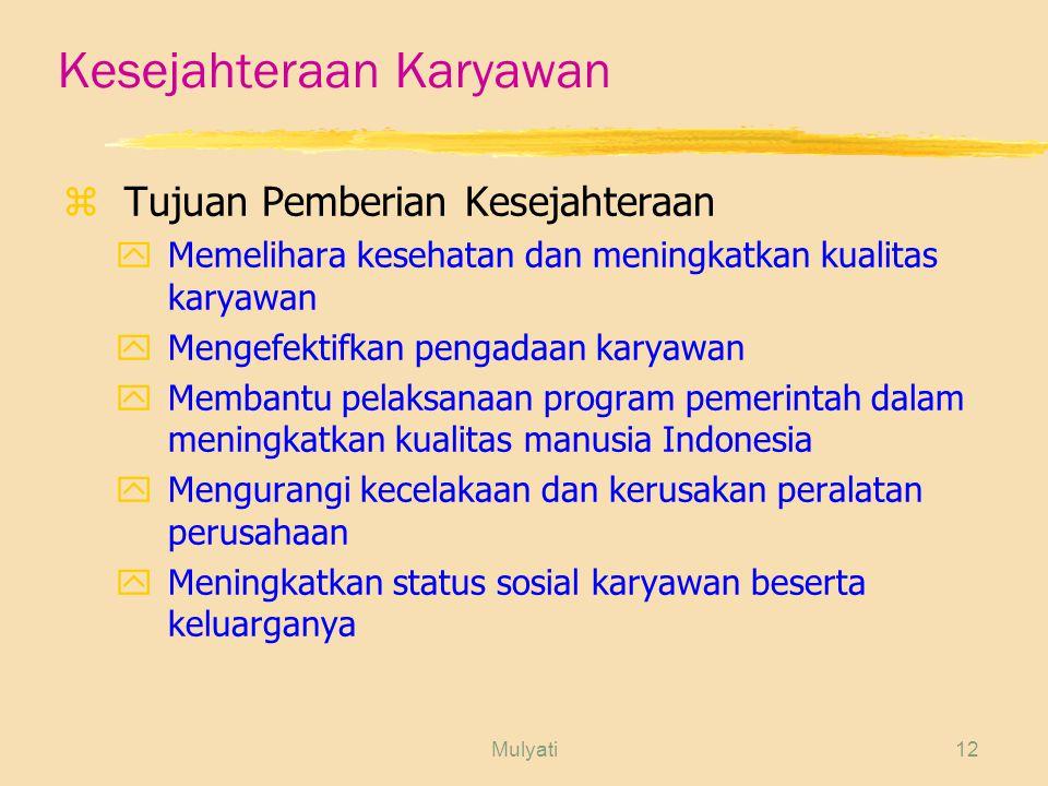Mulyati12 Kesejahteraan Karyawan zTujuan Pemberian Kesejahteraan yMemelihara kesehatan dan meningkatkan kualitas karyawan yMengefektifkan pengadaan karyawan yMembantu pelaksanaan program pemerintah dalam meningkatkan kualitas manusia Indonesia yMengurangi kecelakaan dan kerusakan peralatan perusahaan yMeningkatkan status sosial karyawan beserta keluarganya