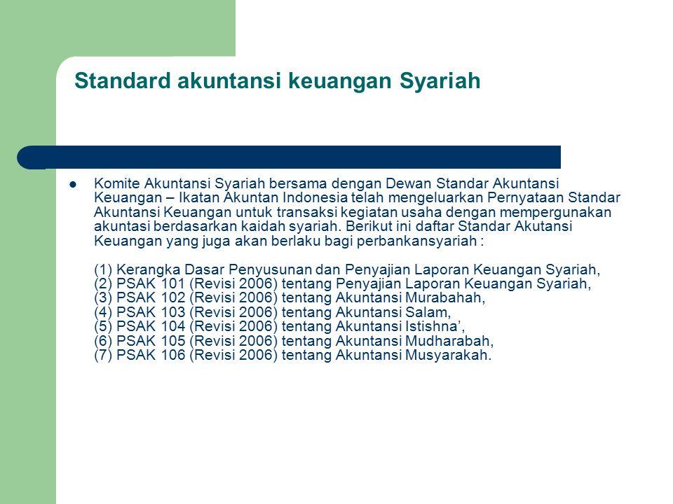Standard akuntansi keuangan Syariah Komite Akuntansi Syariah bersama dengan Dewan Standar Akuntansi Keuangan – Ikatan Akuntan Indonesia telah mengeluarkan Pernyataan Standar Akuntansi Keuangan untuk transaksi kegiatan usaha dengan mempergunakan akuntasi berdasarkan kaidah syariah.