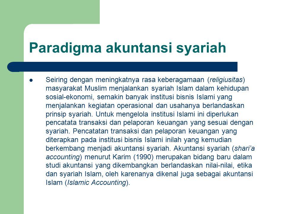 Paradigma akuntansi syariah Seiring dengan meningkatnya rasa keberagamaan (religiusitas) masyarakat Muslim menjalankan syariah Islam dalam kehidupan sosial-ekonomi, semakin banyak institusi bisnis Islami yang menjalankan kegiatan operasional dan usahanya berlandaskan prinsip syariah.
