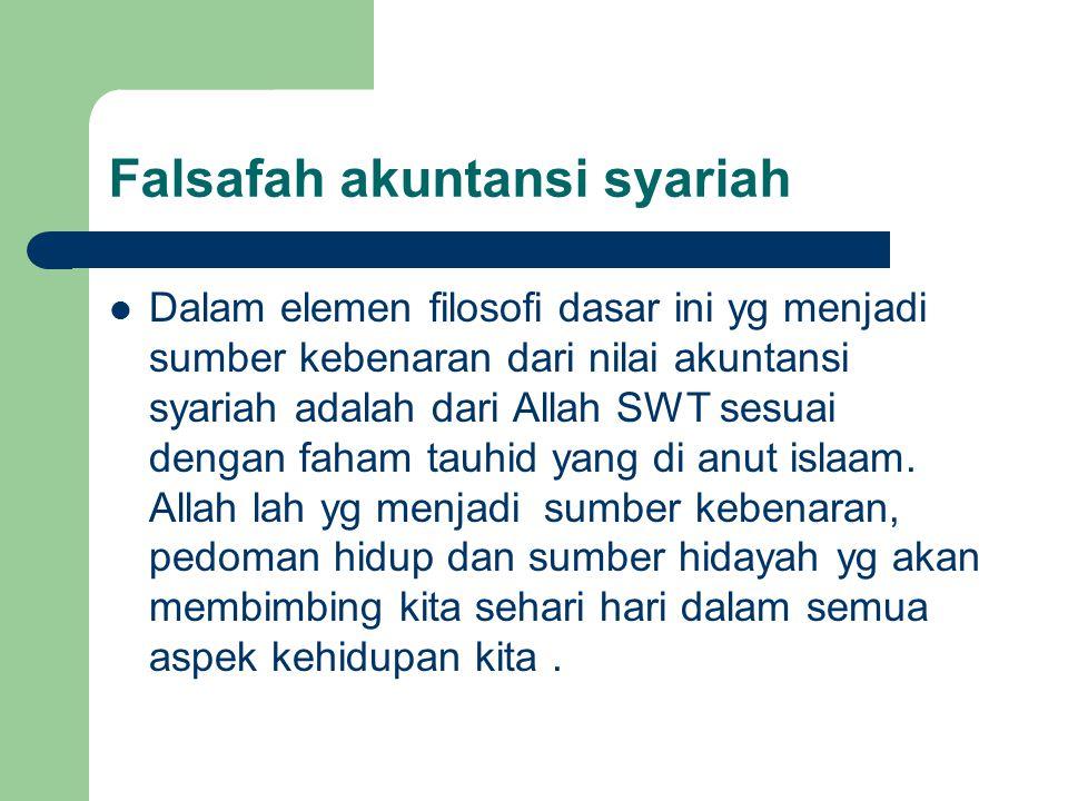 Falsafah akuntansi syariah Dalam elemen filosofi dasar ini yg menjadi sumber kebenaran dari nilai akuntansi syariah adalah dari Allah SWT sesuai dengan faham tauhid yang di anut islaam.