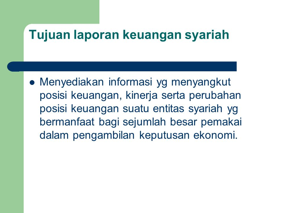 Tujuan laporan keuangan syariah Menyediakan informasi yg menyangkut posisi keuangan, kinerja serta perubahan posisi keuangan suatu entitas syariah yg bermanfaat bagi sejumlah besar pemakai dalam pengambilan keputusan ekonomi.