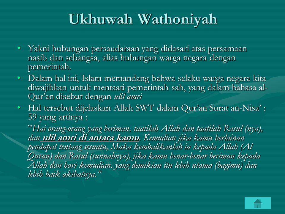Ukhuwah Wathoniyah Yakni hubungan persaudaraan yang didasari atas persamaan nasib dan sebangsa, alias hubungan warga negara dengan pemerintah.Yakni hu