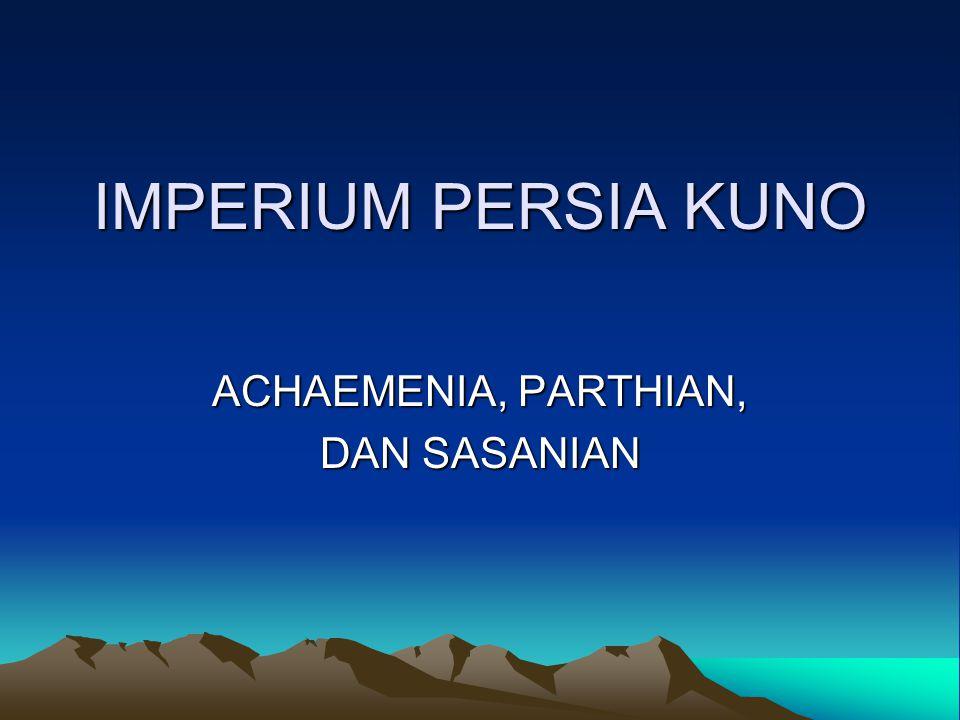 IMPERIUM PERSIA KUNO ACHAEMENIA, PARTHIAN, DAN SASANIAN