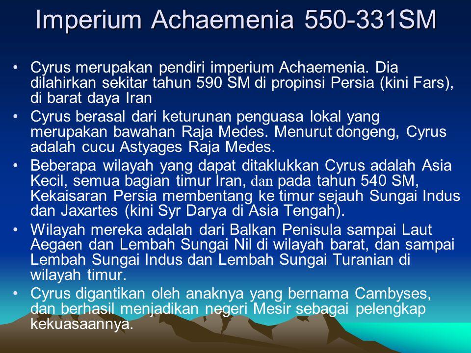 Imperium Achaemenia 550-331SM Cyrus merupakan pendiri imperium Achaemenia. Dia dilahirkan sekitar tahun 590 SM di propinsi Persia (kini Fars), di bara