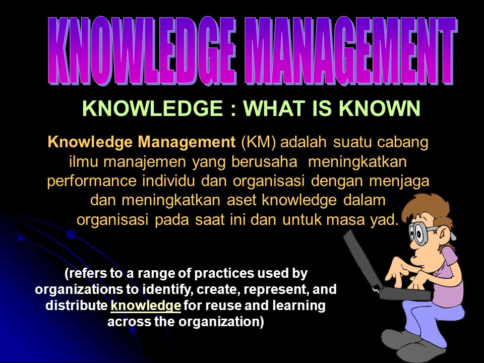 Knowledge Management programs are typically tied to organizational objectives and are intended to lead to the achievement of specific business outcomes such as improved performance shared intelligent competitive advantage higher levels of innovation Knowledge Management programs attempt to manage the process of creation (or identification), accumulation and application of knowledge across an organisation.