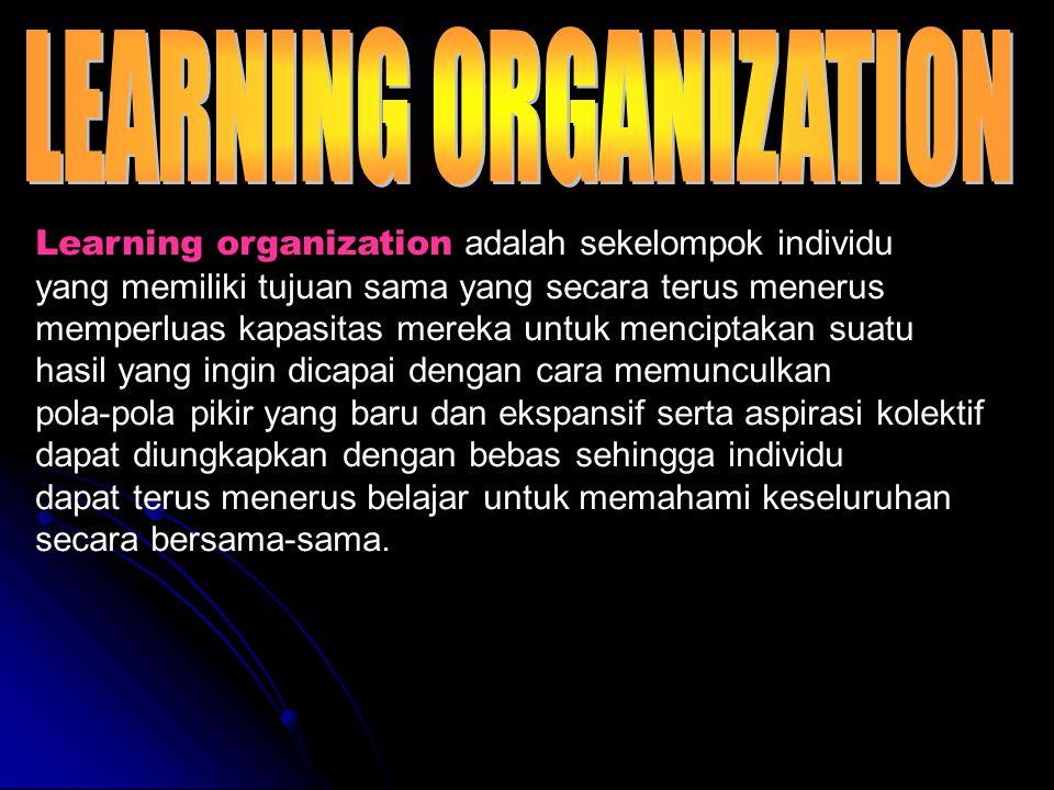 Learning organization adalah sekelompok individu yang memiliki tujuan sama yang secara terus menerus memperluas kapasitas mereka untuk menciptakan suatu hasil yang ingin dicapai dengan cara memunculkan pola-pola pikir yang baru dan ekspansif serta aspirasi kolektif dapat diungkapkan dengan bebas sehingga individu dapat terus menerus belajar untuk memahami keseluruhan secara bersama-sama.