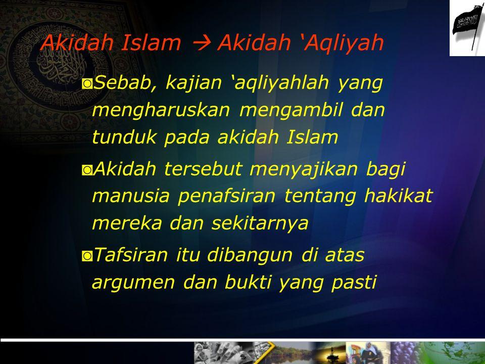 Akidah Islam  Akidah 'Aqliyah ◙ Sebab, kajian 'aqliyahlah yang mengharuskan mengambil dan tunduk pada akidah Islam ◙ Akidah tersebut menyajikan bagi manusia penafsiran tentang hakikat mereka dan sekitarnya ◙ Tafsiran itu dibangun di atas argumen dan bukti yang pasti