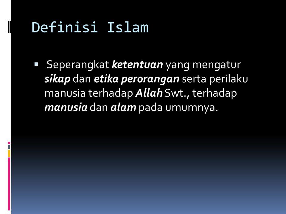 Definisi Islam  Seperangkat ketentuan yang mengatur sikap dan etika perorangan serta perilaku manusia terhadap Allah Swt., terhadap manusia dan alam