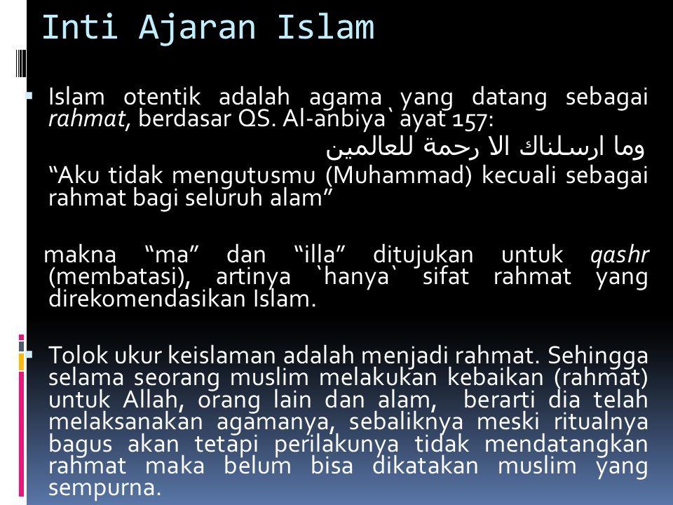 """Inti Ajaran Islam  Islam otentik adalah agama yang datang sebagai rahmat, berdasar QS. Al-anbiya` ayat 157: وما ارسلناك الا رحمة للعالمين """"Aku tidak"""