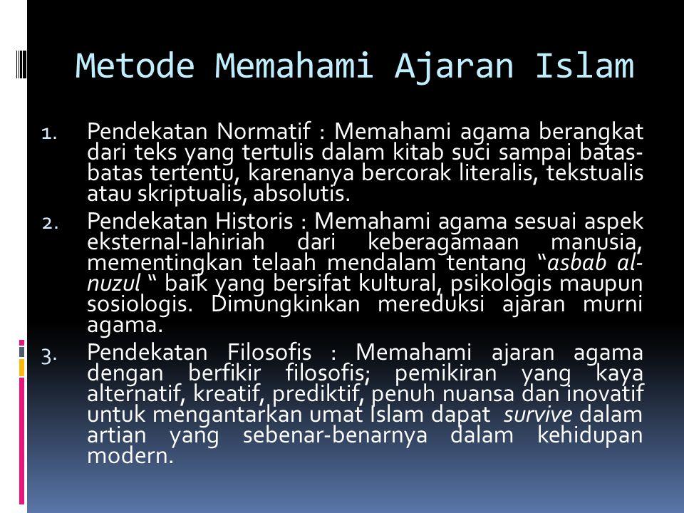 Metode Memahami Ajaran Islam 1. Pendekatan Normatif : Memahami agama berangkat dari teks yang tertulis dalam kitab suci sampai batas- batas tertentu,