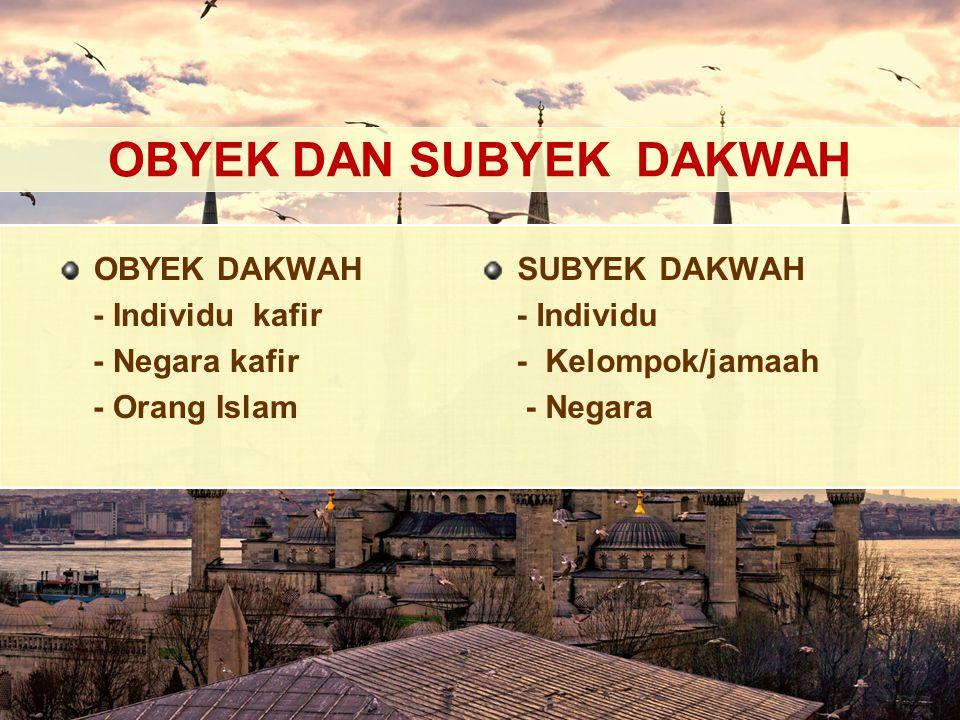OBYEK DAN SUBYEK DAKWAH OBYEK DAKWAH - Individu kafir - Negara kafir - Orang Islam SUBYEK DAKWAH - Individu - Kelompok/jamaah - Negara