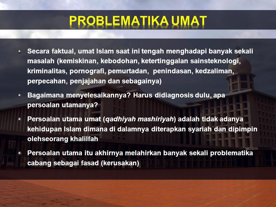 Secara faktual, umat Islam saat ini tengah menghadapi banyak sekali masalah (kemiskinan, kebodohan, ketertinggalan sainsteknologi, kriminalitas, porno