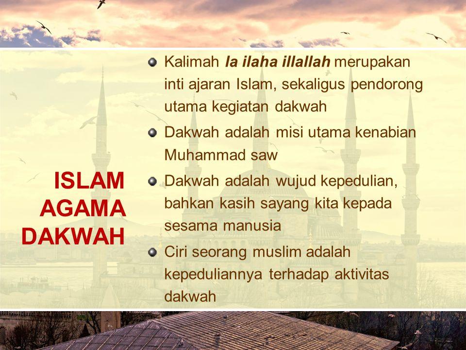 ISLAM AGAMA DAKWAH Kalimah la ilaha illallah merupakan inti ajaran Islam, sekaligus pendorong utama kegiatan dakwah Dakwah adalah misi utama kenabian