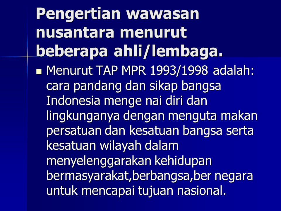 Pengertian wawasan nusantara menurut beberapa ahli/lembaga. Menurut TAP MPR 1993/1998 adalah: cara pandang dan sikap bangsa Indonesia menge nai diri d