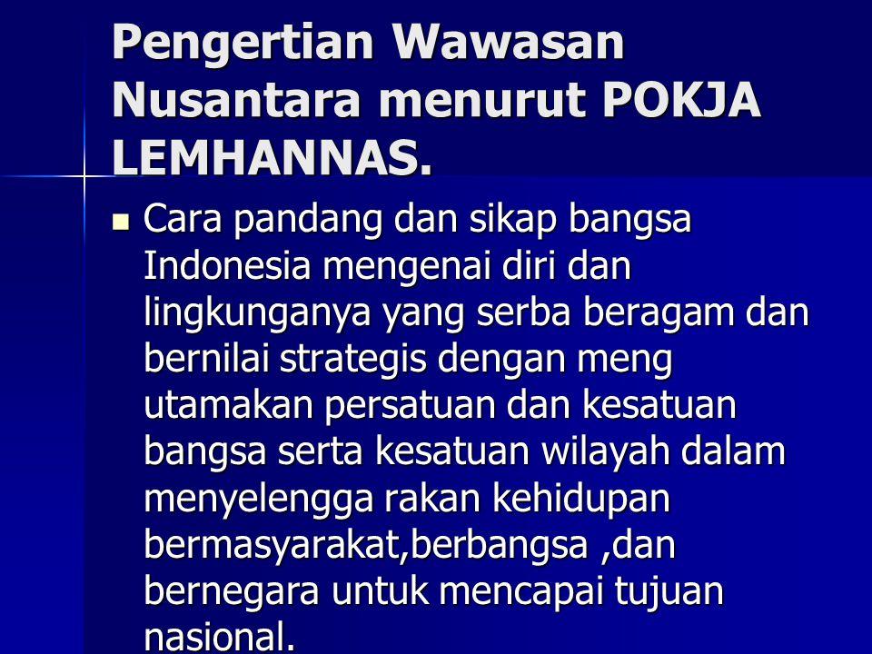 Pengertian Wawasan Nusantara menurut POKJA LEMHANNAS. Cara pandang dan sikap bangsa Indonesia mengenai diri dan lingkunganya yang serba beragam dan be