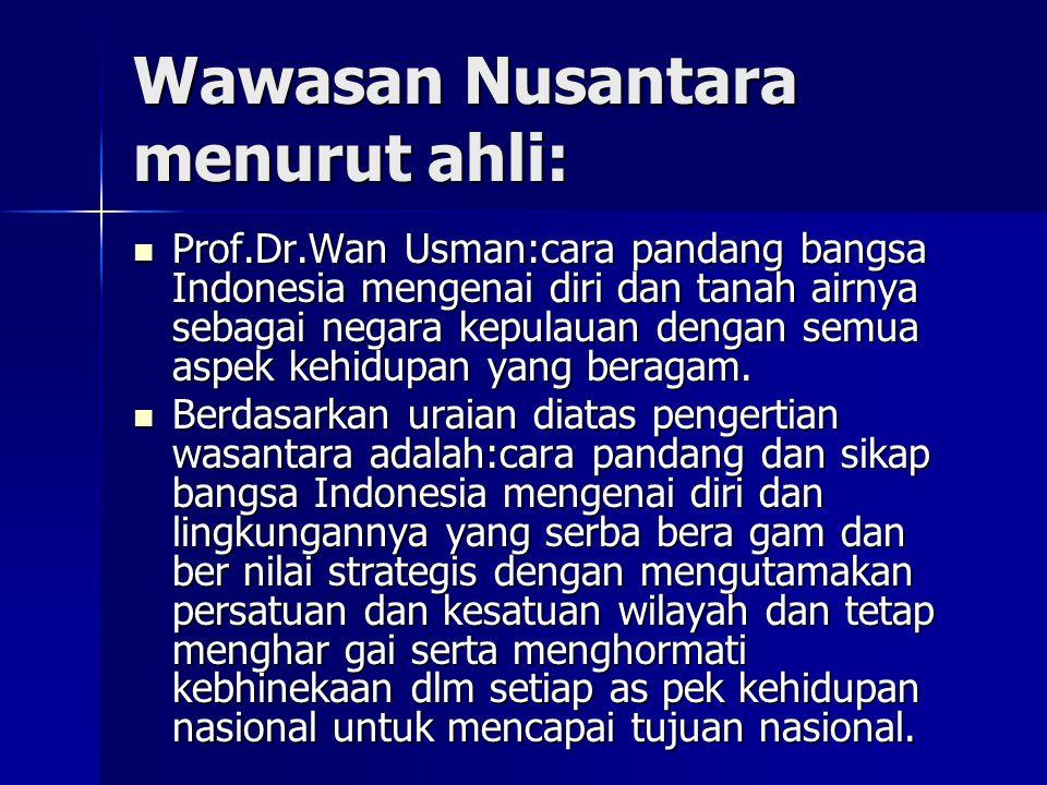 Wawasan Nusantara menurut ahli: Prof.Dr.Wan Usman:cara pandang bangsa Indonesia mengenai diri dan tanah airnya sebagai negara kepulauan dengan semua a