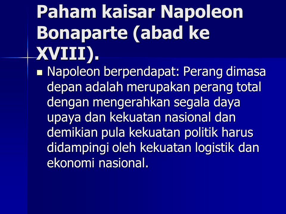 Paham kaisar Napoleon Bonaparte (abad ke XVIII). Napoleon berpendapat: Perang dimasa depan adalah merupakan perang total dengan mengerahkan segala day
