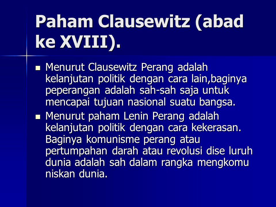 Paham Clausewitz (abad ke XVIII). Menurut Clausewitz Perang adalah kelanjutan politik dengan cara lain,baginya peperangan adalah sah-sah saja untuk me