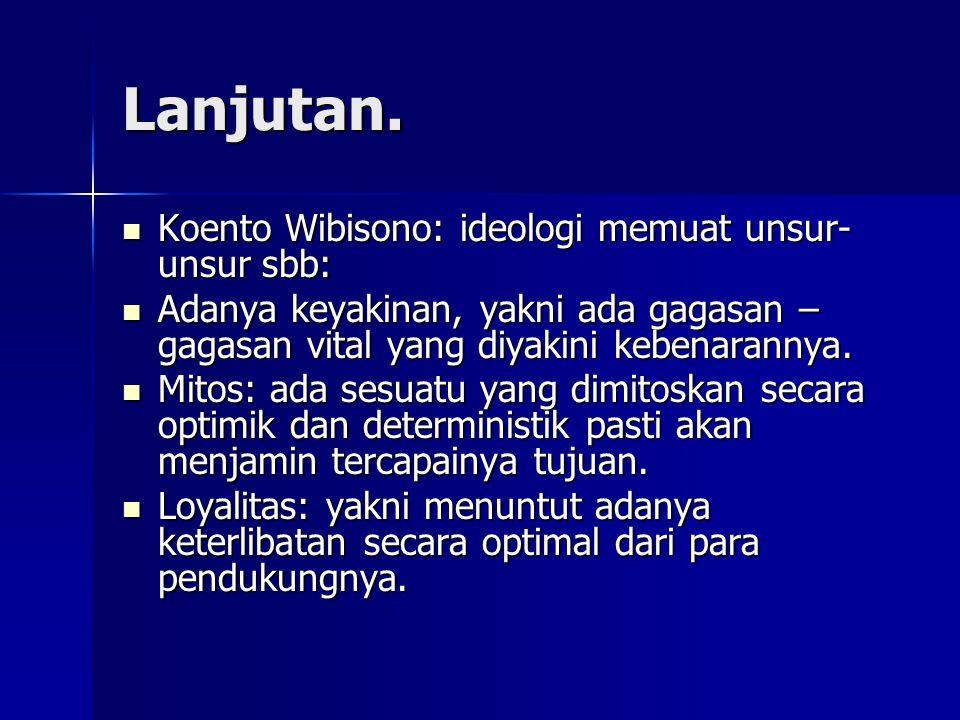 Lanjutan. Koento Wibisono: ideologi memuat unsur- unsur sbb: Koento Wibisono: ideologi memuat unsur- unsur sbb: Adanya keyakinan, yakni ada gagasan –