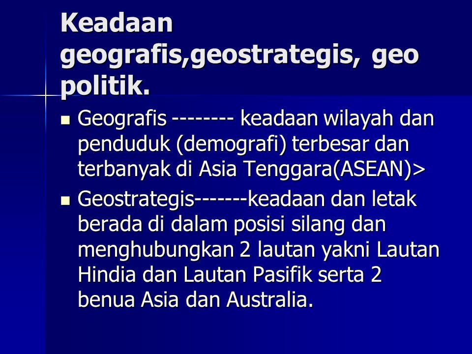 Keadaan geografis,geostrategis, geo politik. Geografis -------- keadaan wilayah dan penduduk (demografi) terbesar dan terbanyak di Asia Tenggara(ASEAN