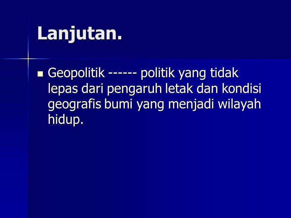 Lanjutan. Geopolitik ------ politik yang tidak lepas dari pengaruh letak dan kondisi geografis bumi yang menjadi wilayah hidup. Geopolitik ------ poli